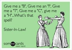 "Give me a ""B"", Give me an ""I"", Give me a ""T"", Give me a ""C"", give me a ""H""...What's that spell? Sister-In-Law!"