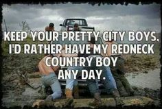 Keep Your Pretty City Boys. I'd Rather Have My Redneck Country Boy Any Day. #CountryBoys #CountryLife #Quote