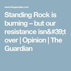 Standing Rock is burning – but our resistance isn't over   Opinion   The Guardian