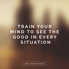 """Train your mind to see the good in every situation"" http://livelearnevolve.com"