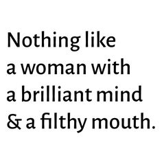 Nothing like a woman with a brilliant mind & a filthy mouth.