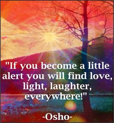 """If you become a little alert you will find love, light, laughter, everywhere!"" - Osho"