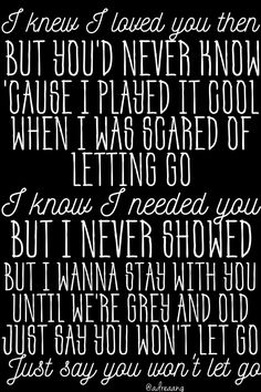Say You Won't Let Go by James Arthur I knew I loved you then But you'd never know 'Cause I played it cool when I was scared of letting go I know I needed you But I never showed But I wanna stay with you until we're grey and old Just say you won't let go Just say you won't let go