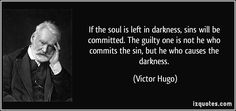 If the soul is left in darkness, sins will be committed. The guilty one is not he who commits the sin, but he who causes the darkness. (Victor Hugo) #quotes #quote #quotations #VictorHugo