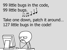 99 little bugs in the code, 99 little bugs, ♪♫♪♫♪♪ Take one down, patch it around... 127 little bugs in the code!