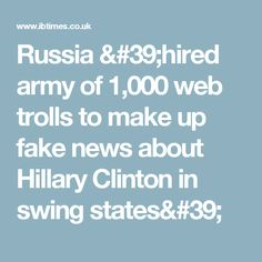 Russia 'hired army of 1,000 web trolls to make up fake news about Hillary Clinton in swing states'