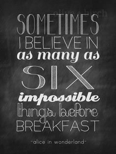 """""""Sometimes I believe in as many as 6 impossible things before breakfast."""" - Alice in Wonderland  Dream BIG girls! http://www.girlscantwhat.com/"""