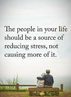 Quotes the people in your life should be a source of reducing stress, not causing more of it.