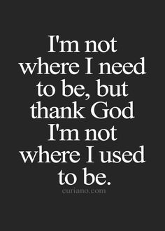 I'm not where I need to be, but Thank God I'm not where I used to be.