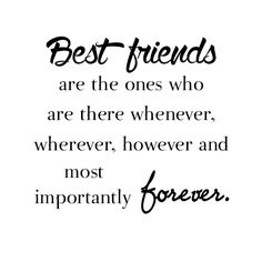 Best Friends are the ones who are there: whenever; wherever; however and most importantly: forever. - Unknown.