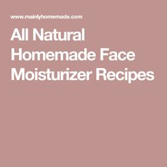 All Natural Homemade Face Moisturizer Recipes