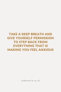 Take A Deep Breath & Give Yourself Permission To Step Back From Everything Making You Feel Anxious