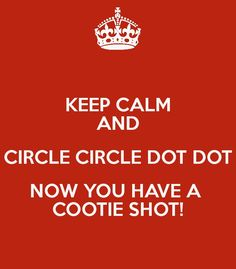 Circle circle dot dot, now you have a cootie shot! ~ Big Bang Theory
