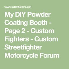 My DIY Powder Coating Booth - Page 2 - Custom Fighters - Custom Streetfighter Motorcycle Forum