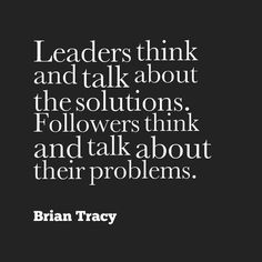 """""""Leaders think and talk about the solutions. Followers think and talk about their problems."""" - Brian Tracy #leadership"""