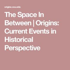 The Space In Between   Origins: Current Events in Historical Perspective