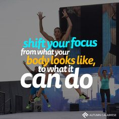 Shift your focus from what your body looks like to what it can do - Autumn Calabrese Inspiration!! Love this woman!