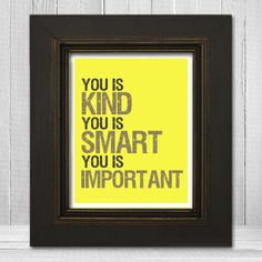 You Is Kind Smart Important Print 8x10 - The Help Quote Print - You Is Kind You Is Important Poster Print - Choose Your Background Color. $20.00, via Etsy.