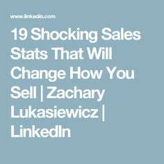 19 Shocking Sales Stats That Will Change How You Sell | Zachary Lukasiewicz | LinkedIn