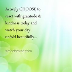 Actively choose to react with gratitude & kindness today and watch your day unfold beautifully...