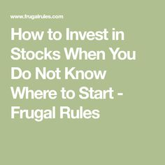 How to Invest in Stocks When You Do Not Know Where to Start - Frugal Rules