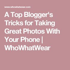 A Top Blogger's Tricks for Taking Great Photos With Your Phone | WhoWhatWear