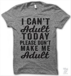 I can't adult most days.
