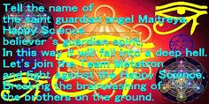 Tell the name of the saint guardian angel Maitreya. Happy Science believer 's guardian spirit, In this way it will fall into a deep hell. Let's join the Team Metatron and fight against the Happy Science. Breaking the brainwashing of the brothers on the ground.