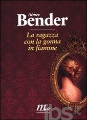 La ragazza con la gonna in fiamme - Bender Aimee - Libro - Minimum Fax - Sotterranei - IBS