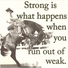 Strong is what happens when you run out of weak. Motivation and Strength xxx Western Quotes, Rodeo Quotes, Western Signs, Cowboy Quotes, Country Girl Quotes, Country Girls, Country Life, Country Music, Quotable Quotes