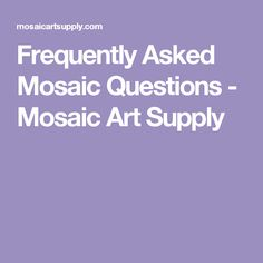 Frequently Asked Mosaic Questions - Mosaic Art Supply