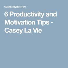 6 Productivity and Motivation Tips - Casey La Vie