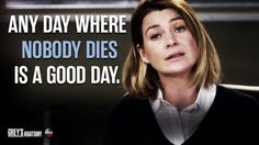 """Any day where nobody dies is a good day."" Meredith Grey, Grey's Anatomy quotes"
