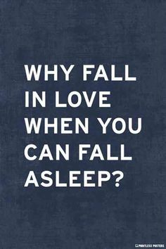 """Why fall in love when you can fall asleep?"""