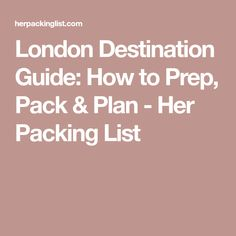 London Destination Guide: How to Prep, Pack & Plan - Her Packing List