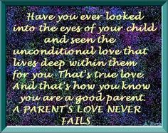 The unconditional love from my son. ~ Have you ever looked into the eyes of your child and seen the unconditional love that lives deep within them for you. That's true love. And that's how you know you are a good parent. A parent's love never fails.