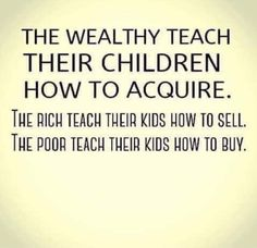 The wealthy teaches their children how to acquire. The poor teaches their children how to buy. Say That Again, Kids Writing, Truth Hurts, Powerful Words, Real Talk, Positive Vibes, Life Lessons, Quotations, At Least
