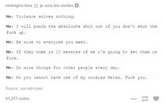 The violent thoughts are r just in my head, the rest are what comes out of my mouth<<<except the last one. My cookies are mine