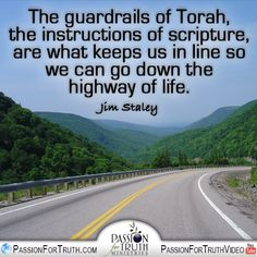 The guardrails of Torah, the instructions of scripture, are what keeps us in line so we can go down the highway of life. - Jim Staley  www.passionfortruth.com  www.facebook.com/passionfortruth
