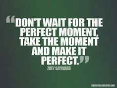 Don't wait for the perfect moment, take the moment and make it perfect !!!