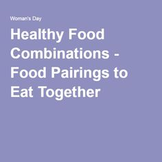 Healthy Food Combinations - Food Pairings to Eat Together