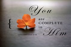 You are complete in HIM. Collosians 2:10