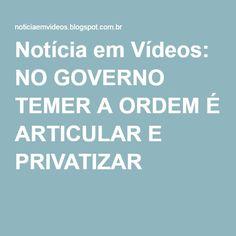 Notícia em Vídeos: NO GOVERNO TEMER A ORDEM É ARTICULAR E PRIVATIZAR