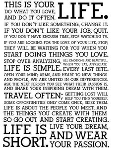 This is your life...savour your food, change what you don't like, do things you love, keep it simple, travel ften, wewar your passions. Life IS short.