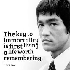 The key to immortality is first living a life worth remembering. ~ Bruce Lee #quote #life #inspirational