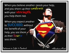 When you believe another needs your help, and you shore up their weakness with your strength, you help them not. When you expect another to succeed, without the benefit of your help, you see them as their source sees them. (For more text click twice then.. See more)  Abraham-Hicks Quotes (AHQ3125) #meditation CD #relationship
