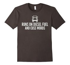 Runs On Diesel Fuel and Cuss Words Funny Truck Driver Shirt. Humorous trucker shirt for hardworking men and women behind the wheel of a semi and on the road highway all night and day!