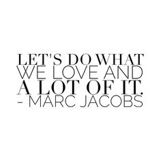 Let's do what we love and a lot of it - Marc Jacobs.