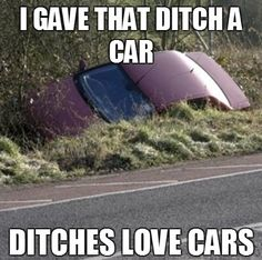 LMAO! knew i had a good reason to put mine in the ditch :) haha