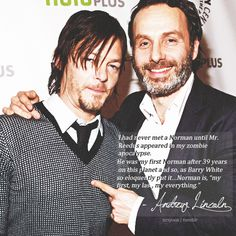 """I had never met a Norman until Mr. Reedus appeared in my zombie apocalypse. He was my first Norman after 39 years on this planet and so, as Barry White so eloquently put it…Norman is, ""my first, my last, my everything."" - Andrew Lincoln"